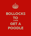 BOLLOCKS TO CALM GET A POODLE - Personalised Poster large
