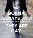 BORNA ALWAYS SAID IF BOYS DON'T LIKE YOU THEY ARE GAY  - Personalised Poster large