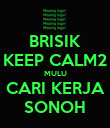 BRISIK KEEP CALM2 MULU CARI KERJA SONOH - Personalised Poster large