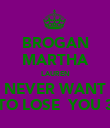 BROGAN MARTHA LAUREN NEVER WANT TO LOSE  YOU 3 - Personalised Poster large