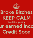 Broke Bitches KEEP CALM You'll be getting  Your earned income Credit Soon - Personalised Poster large