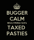 BUGGER CALM WESTMINSTER'S TAXED  PASTIES - Personalised Poster large