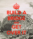 BUILD A BRIDGE AND GET OVER IT - Personalised Poster large