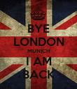 BYE LONDON MUNICH I AM BACK - Personalised Poster large