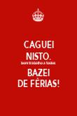 CAGUEI NISTO. bom trabalho a todos BAZEI DE FÉRIAS! - Personalised Poster large