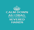 CALM DOWN AS I DRAG MYSELF ALONG THESE SEVERED HANDS - Personalised Poster large