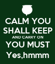CALM YOU SHALL KEEP AND CARRY ON YOU MUST Yes,hmmm - Personalised Poster large