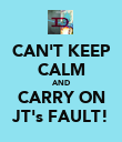 CAN'T KEEP CALM AND CARRY ON JT's FAULT! - Personalised Poster large