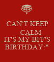 CAN'T KEEP     CALM      CUZ IT'S MY BFF'S BIRTHDAY:* - Personalised Poster large