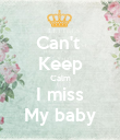 Can't  Keep Calm I miss My baby - Personalised Poster large