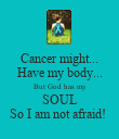 Cancer might... Have my body... But God has my SOUL So I am not afraid!  - Personalised Poster large