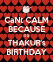 CaNt CALM BECAUSE ITS THAKUR's BIRTHDAY - Personalised Poster large