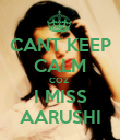 CANT KEEP CALM COZ  I MISS AARUSHI - Personalised Poster large
