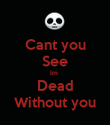 Cant you See Im  Dead Without you - Personalised Poster large