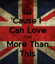 'Cause I  Can Love You More Than This - Personalised Poster large