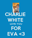 CHARLIE  WHITE  LOVE YOU FOR EVA <3 - Personalised Poster large