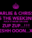 CHARLIIE & CHRISSY.. IT'S THE WEEK3ND... FUCK IT WE'ER ON ONE ZUP ZUP...!!! SESHH OOON...XD - Personalised Poster large