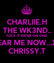 CHARLIIE.H THE WK3ND.. FUCK IT WE'ER ON ONE HEAR ME NOW...XD CHRISSY.T - Personalised Poster large