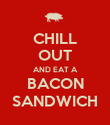 CHILL OUT AND EAT A BACON SANDWICH - Personalised Poster large