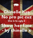 Chinelle has No pro pic cuz She is to ugly 2 Show her face - by chinelle x - Personalised Poster large