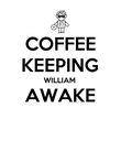COFFEE KEEPING WILLIAM AWAKE  - Personalised Poster large