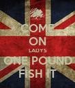 COME ON LADYS ONE POUND FISH IT - Personalised Poster large