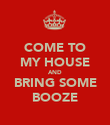 COME TO MY HOUSE AND BRING SOME BOOZE - Personalised Poster large
