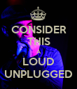 CONSIDER THIS A LOUD UNPLUGGED - Personalised Poster large