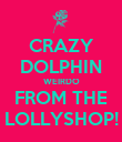CRAZY DOLPHIN WEIRDO FROM THE LOLLYSHOP! - Personalised Poster large