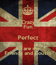 Crazy Fun Perfect So are my Friends and Cousin - Personalised Poster large