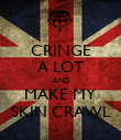 CRINGE A LOT AND MAKE MY SKIN CRAWL - Personalised Poster large