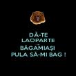 DĂ-TE LAOPARTE că BĂGAMIAȘI  PULA SĂ-MI BAG ! - Personalised Poster large