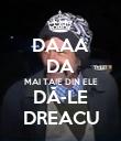 DAAA DA MAI TAIE DIN ELE DĂ-LE DREACU - Personalised Poster large