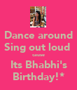 Dance around Sing out loud  cause Its Bhabhi's Birthday!* - Personalised Poster small