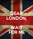 DEAR LONDON,  WAIT FOR ME - Personalised Poster large