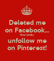 Deleted me on Facebook... Now kindly unfollow me on Pinterest! - Personalised Poster large