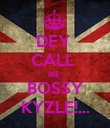DEY  CALL  ME  BOSSY KYZLE!... - Personalised Poster large