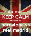 do not  KEEP CALM because its barcelona vs real madrid - Personalised Poster small