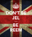 DON'T BE JEL ..... BE  REEM - Personalised Poster large