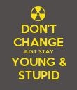 DON'T CHANGE JUST STAY YOUNG & STUPID - Personalised Poster large