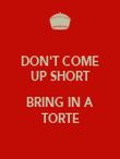 DON'T COME UP SHORT  BRING IN A TORTE - Personalised Poster large