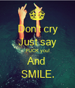 Don't cry Just say FUCK you! And  SMILE. - Personalised Poster large