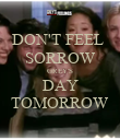 DON'T FEEL  SORROW GREY'S DAY TOMORROW - Personalised Poster large