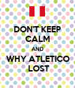 DON'T KEEP CALM AND WHY ATLETICO  LOST - Personalised Poster large