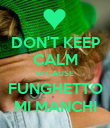 DON'T KEEP CALM BECAUSE FUNGHETTO MI MANCHI - Personalised Poster large
