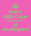 DON'T  KEEP CALM BECAUSE THAT IS MAHOGANY! - Personalised Poster large
