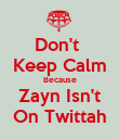 Don't  Keep Calm Because Zayn Isn't On Twittah - Personalised Poster large