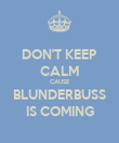 DON'T KEEP CALM CAUSE BLUNDERBUSS IS COMING - Personalised Poster large