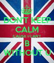 DON'T KEEP CALM CAUSE I CAN'T B WITHOUT U - Personalised Poster large