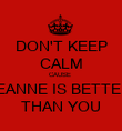 DON'T KEEP CALM CAUSE  LEANNE IS BETTER  THAN YOU - Personalised Poster large